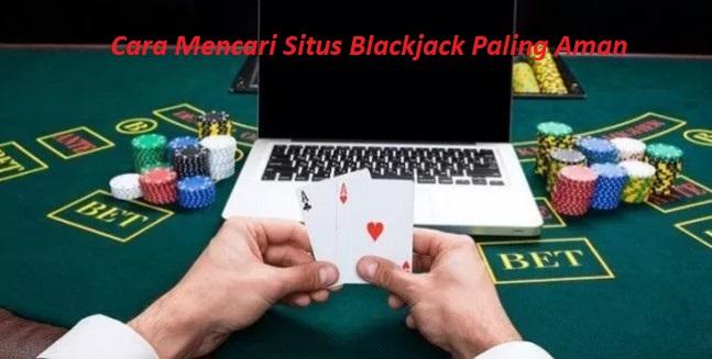 Cara Mencari Situs Blackjack Paling Aman