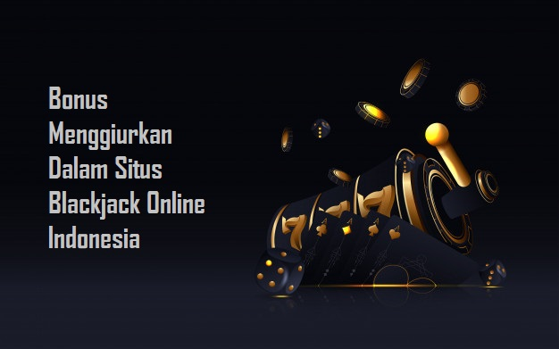 Bonus Menggiurkan Dalam Situs Blackjack Online Indonesia