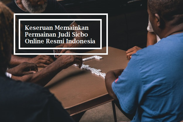 Keseruan Memainkan Permainan Judi Sicbo Online Resmi Indonesia